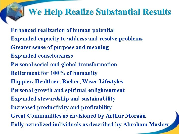 We Help Realize Substantial Results Enhanced realization of human potential Expanded capacity to address