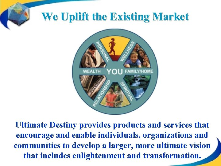 We Uplift the Existing Market Ultimate Destiny provides products and services that encourage and