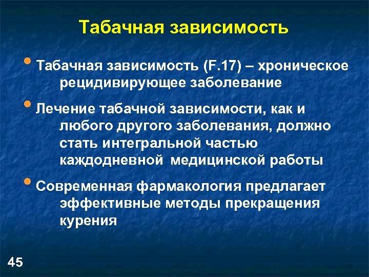Табачная зависимость • Табачная зависимость (F. 17) – хроническое рецидивирующее заболевание • Лечение табачной