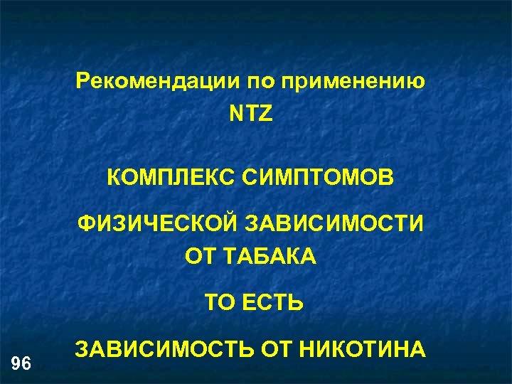 Рекомендации по применению NTZ КОМПЛЕКС СИМПТОМОВ ФИЗИЧЕСКОЙ ЗАВИСИМОСТИ ОТ ТАБАКА ТО ЕСТЬ 96 ЗАВИСИМОСТЬ