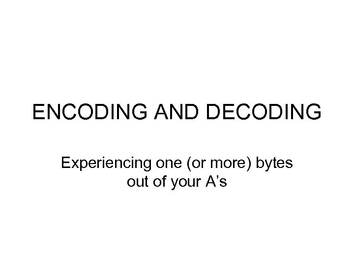 ENCODING AND DECODING Experiencing one (or more) bytes out of your A's