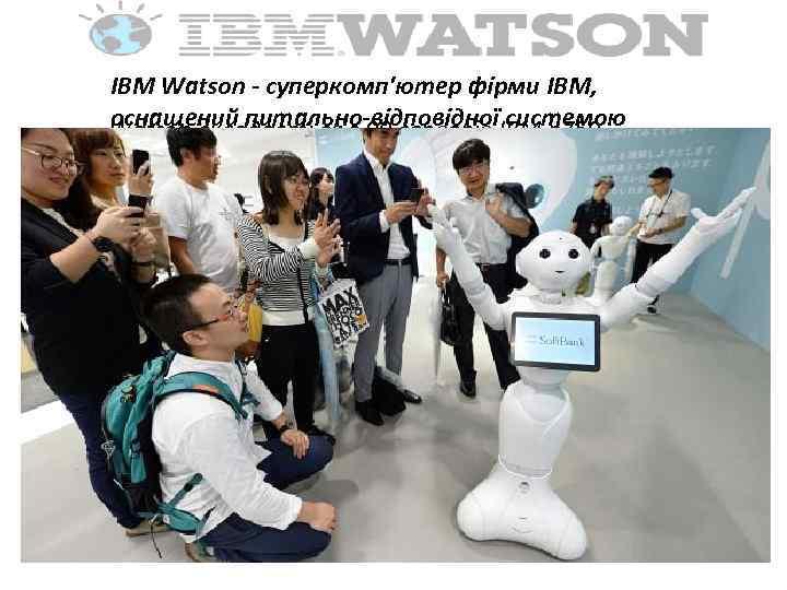IBM Watson - суперкомп'ютер фірми IBM, оснащений питально-відповідної системою Watson складається з 90 серверів