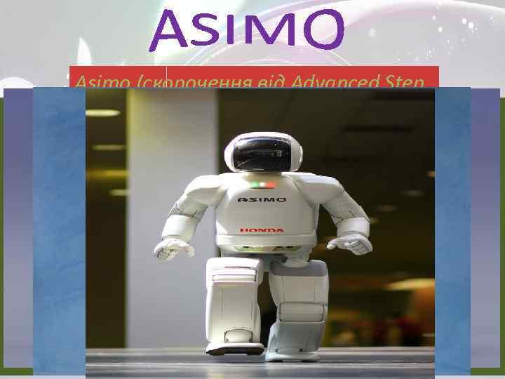 Asimo (скорочення від Advanced Step Зin Innovative оточення моделлю АСИМО Розпізнавання MObility) - робот.