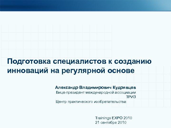 Подготовка специалистов к созданию инноваций на регулярной основе Александр Владимирович Кудрявцев Вице-президент международной ассоциации
