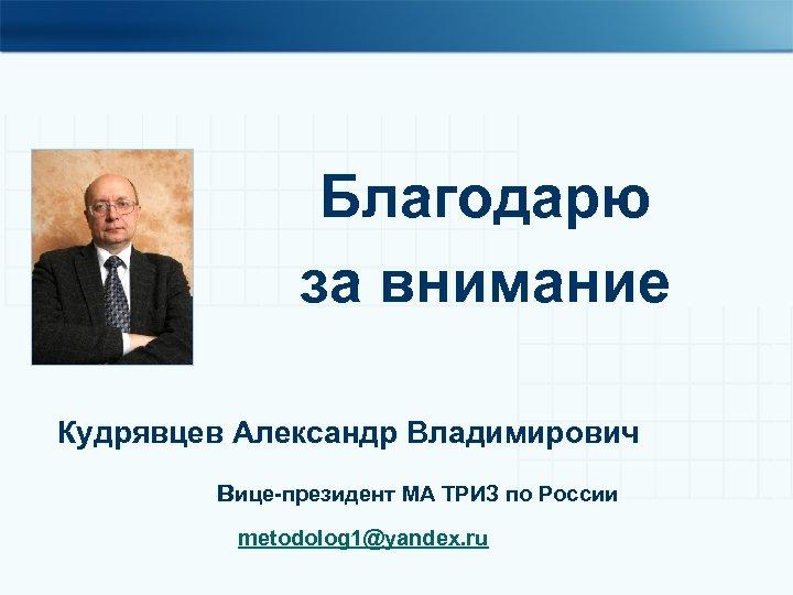 Благодарю за внимание Кудрявцев Александр Владимирович вице-президент МА ТРИЗ по России metodolog 1@yandex. ru