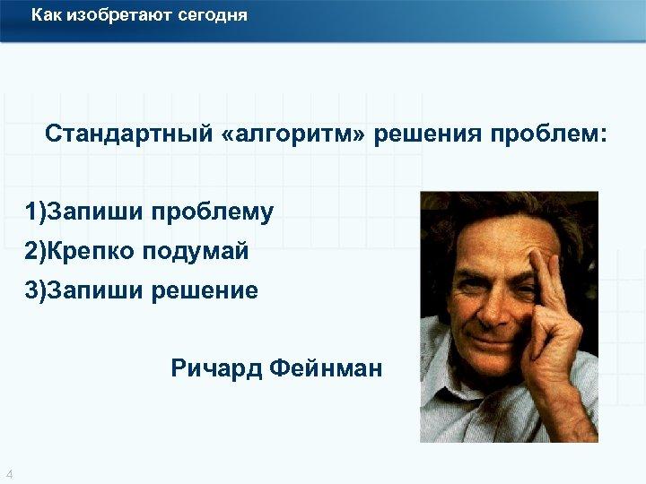Как изобретают сегодня Стандартный «алгоритм» решения проблем: 1)Запиши проблему 2)Крепко подумай 3)Запиши решение Ричард