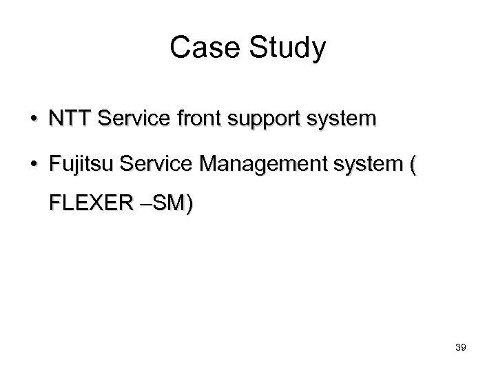 Case Study • NTT Service front support system • Fujitsu Service Management system (