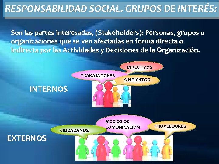 RESPONSABILIDAD SOCIAL. GRUPOS DE INTERÉS: Son las partes interesadas, (Stakeholders): Personas, grupos u organizaciones