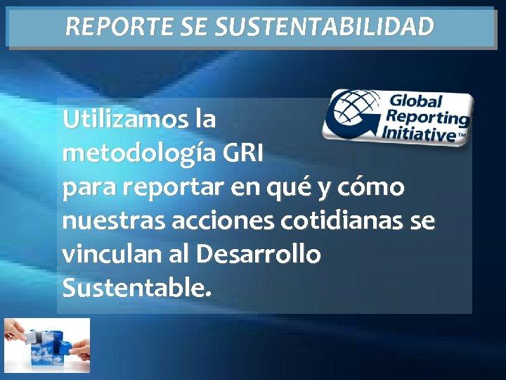 REPORTE SE SUSTENTABILIDAD Utilizamos la metodología GRI para reportar en qué y cómo nuestras