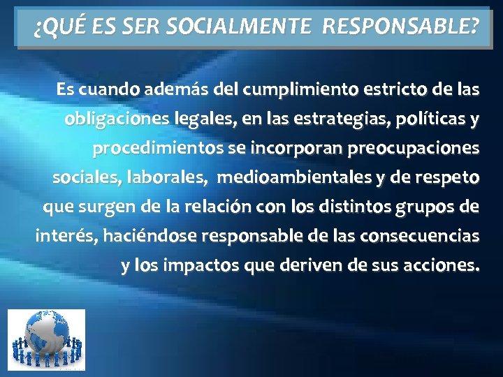 ¿QUÉ ES SER SOCIALMENTE RESPONSABLE? Es cuando además del cumplimiento estricto de las obligaciones