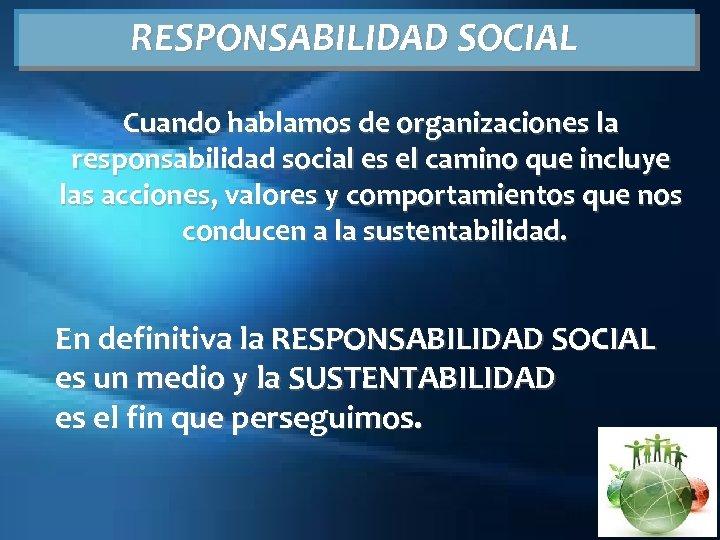 RESPONSABILIDAD SOCIAL Cuando hablamos de organizaciones la responsabilidad social es el camino que incluye