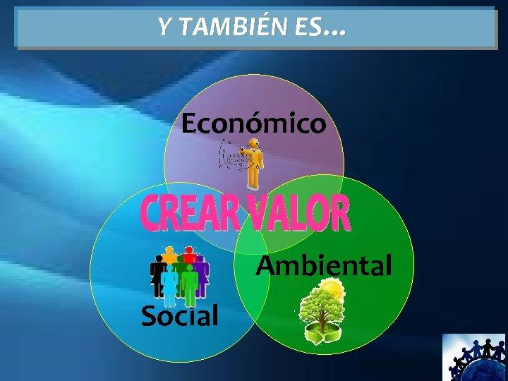 Y TAMBIÉN ES… Económico Ambiental Social