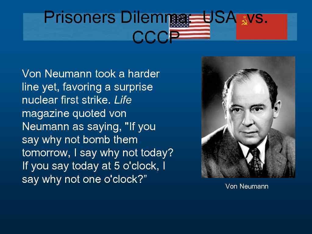 Prisoners Dilemma: USA vs. CCCP Von Neumann took a harder line yet, favoring a