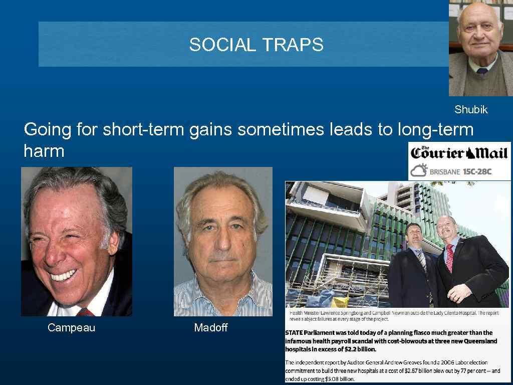 SOCIAL TRAPS Shubik Going for short-term gains sometimes leads to long-term harm Campeau Madoff