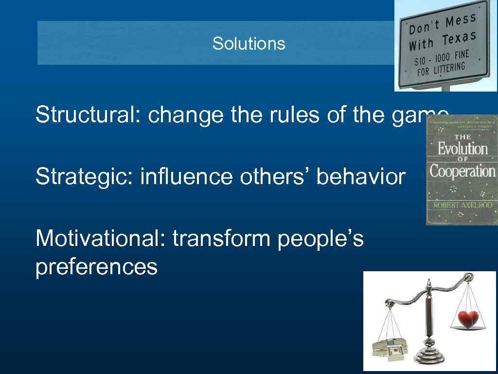 Solutions Structural: change the rules of the game Strategic: influence others' behavior Motivational: transform