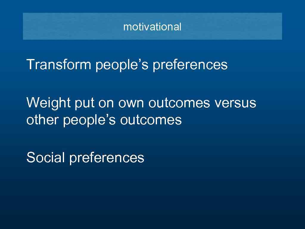 motivational Transform people's preferences Weight put on own outcomes versus other people's outcomes Social