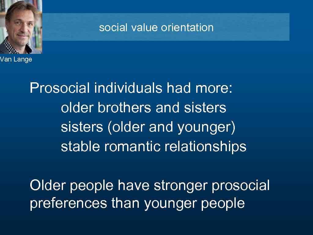 social value orientation Van Lange Prosocial individuals had more: older brothers and sisters (older