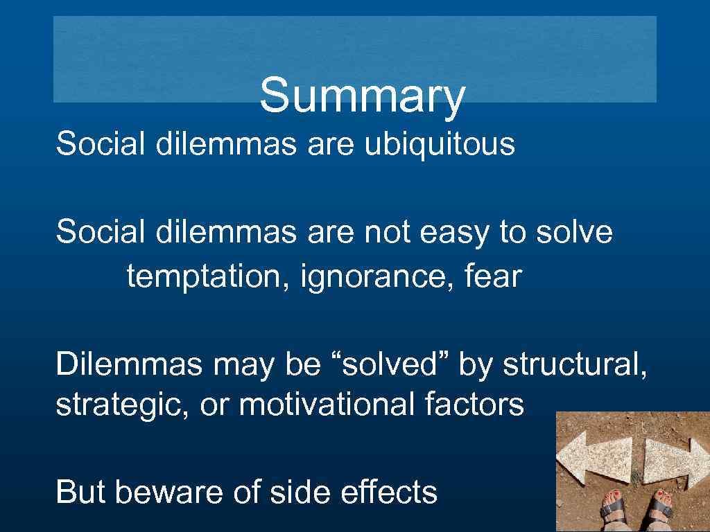 Summary Social dilemmas are ubiquitous Social dilemmas are not easy to solve temptation, ignorance,