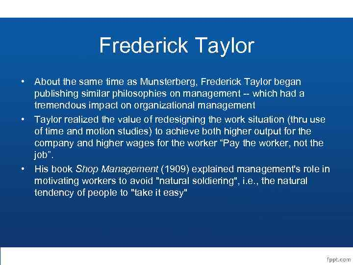 Frederick Taylor • About the same time as Munsterberg, Frederick Taylor began publishing similar