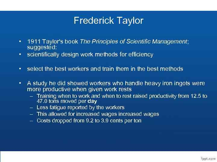 Frederick Taylor • 1911 Taylor's book The Principles of Scientific Management; suggested: • scientifically