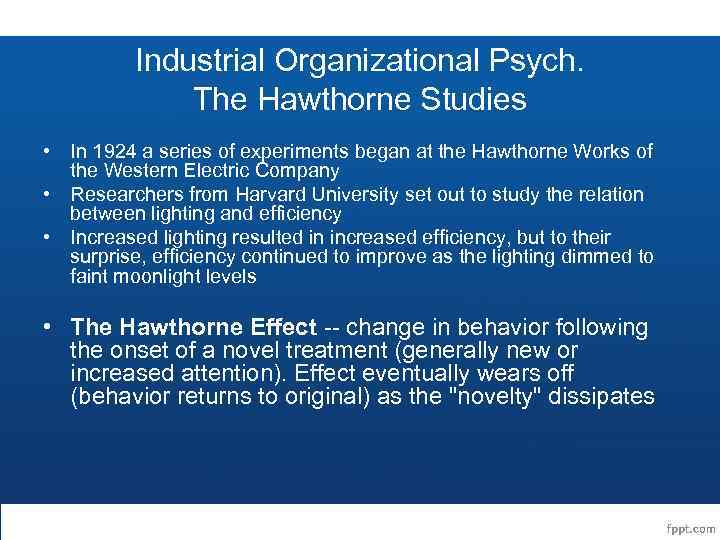 Industrial Organizational Psych. The Hawthorne Studies • In 1924 a series of experiments began