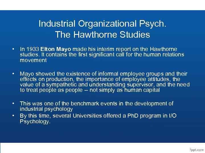 Industrial Organizational Psych. The Hawthorne Studies • In 1933 Elton Mayo made his interim