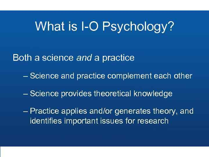 What is I-O Psychology? Both a science and a practice – Science and practice
