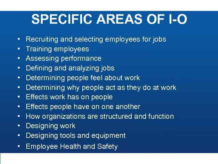 SPECIFIC AREAS OF I-O • • • Recruiting and selecting employees for jobs Training