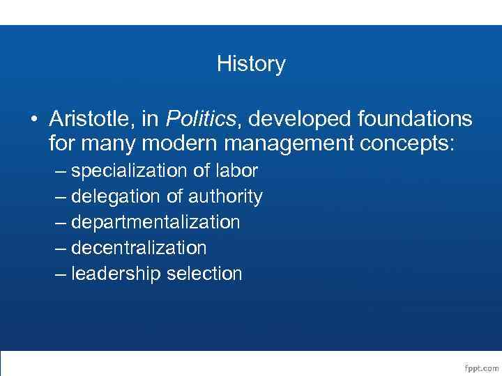 History • Aristotle, in Politics, developed foundations for many modern management concepts: – specialization