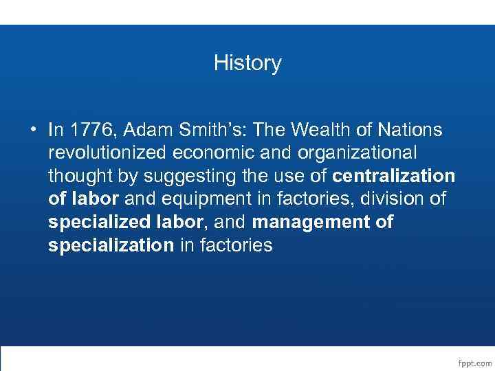 History • In 1776, Adam Smith's: The Wealth of Nations revolutionized economic and organizational