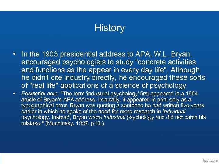 History • In the 1903 presidential address to APA, W. L. Bryan, encouraged psychologists