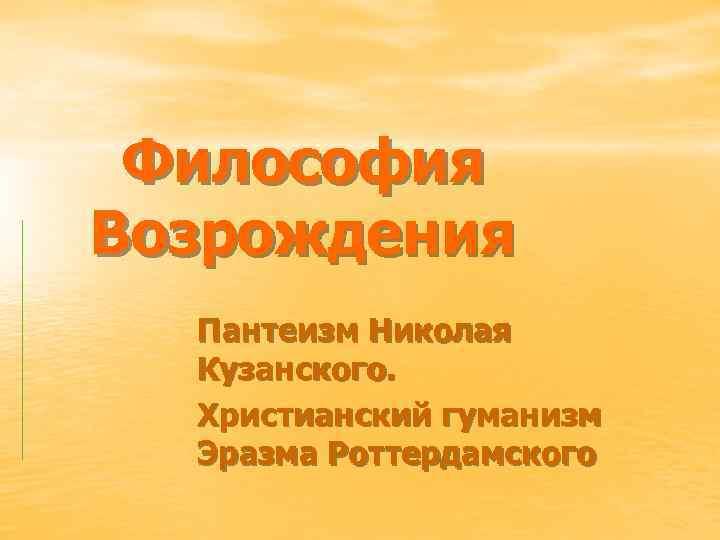 Философия Возрождения Пантеизм Николая Кузанского. Христианский гуманизм Эразма Роттердамского