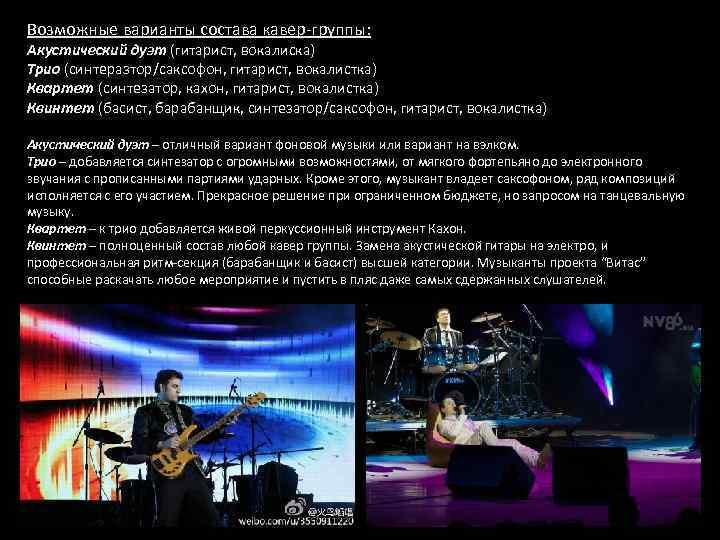 Возможные варианты состава кавер-группы: Акустический дуэт (гитарист, вокалиска) Трио (синтеразтор/саксофон, гитарист, вокалистка) Квартет (синтезатор,