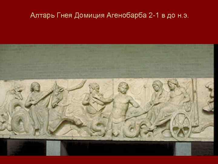 Алтарь Гнея Домиция Агенобарба 2 -1 в до н. э.