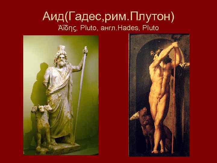 Аид(Гадес, рим. Плутон) Ἀΐδης, Pluto, англ. Hades, Pluto