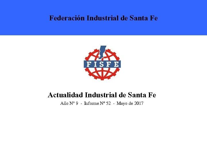Federación Industrial de Santa Fe Actualidad Industrial de Santa Fe Año N° 9 -