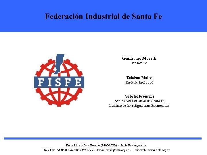 Federación Industrial de Santa Fe Guillermo Moretti Presidente Esteban Moine Director Ejecutivo Gabriel Frontons