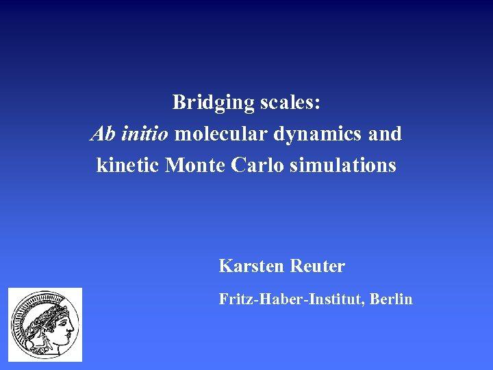 Bridging scales: Ab initio molecular dynamics and kinetic Monte Carlo simulations Karsten Reuter Fritz-Haber-Institut,