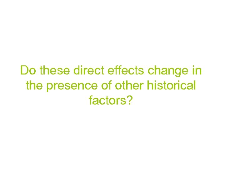 Do these direct effects change in the presence of other historical factors?