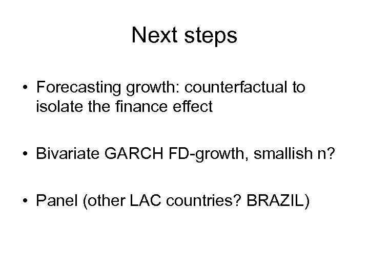 Next steps • Forecasting growth: counterfactual to isolate the finance effect • Bivariate GARCH