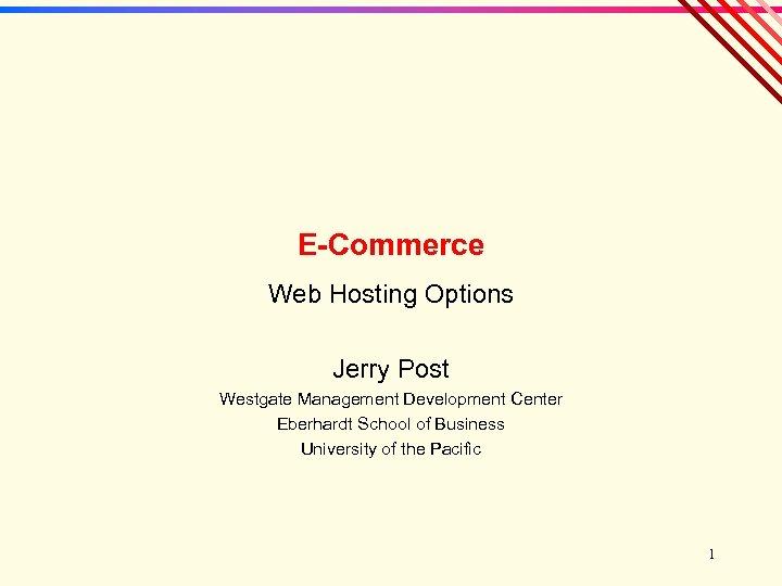 E-Commerce Web Hosting Options Jerry Post Westgate Management Development Center Eberhardt School of Business