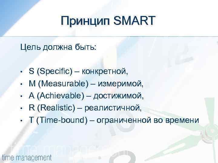 Принцип SMART Цель должна быть: • • • S (Specific) – конкретной, M (Measurable)