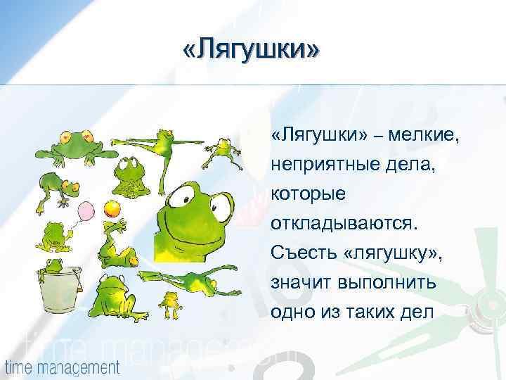 «Лягушки» – мелкие, неприятные дела, которые откладываются. Съесть «лягушку» , значит выполнить одно