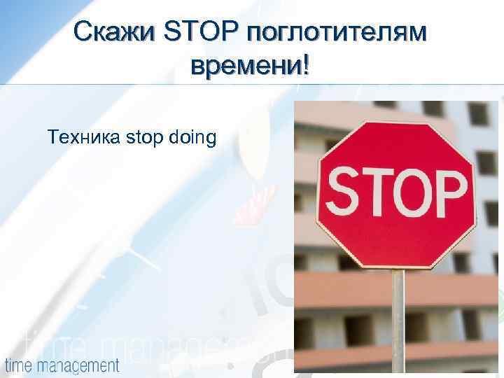 Скажи STOP поглотителям времени! Техника stop doing
