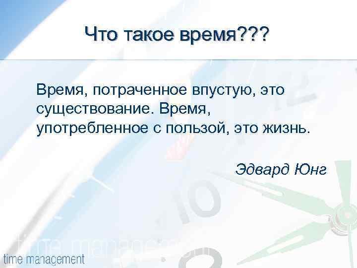 Что такое время? ? ? Время, потраченное впустую, это существование. Время, употребленное с пользой,