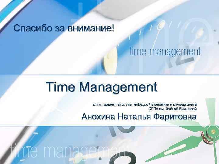 Спасибо за внимание! Time Management к. п. н. , доцент, зам. зав. кафедрой экономики