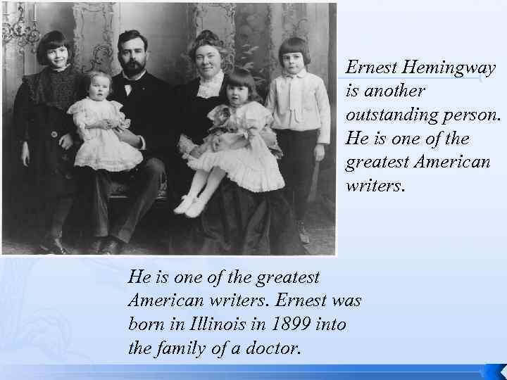 Ernest Hemingway is another outstanding person. He is one of the greatest American writers.