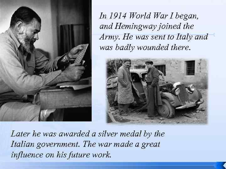 In 1914 World War I began, and Hemingway joined the Army. He was sent