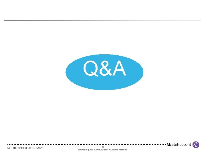 Q&A 21 COPYRIGHT © 2012 ALCATEL-LUCENT. ALL RIGHTS RESERVED.