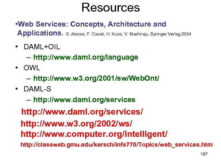 Resources • Web Services: Concepts, Architecture and Applications. G. Alonso, F. Casati, H. Kuno,